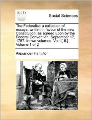 The Federalist: A Collection of Essays, Written in Favour of the New Constitution, as Agreed Upon by the Federal Convention, September