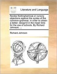 Noctes Nottinghamic or cursory objections against the syntax of the common-grammar, in order to obtain a better: design'd in the mean time for the use of schools. By Richard Johnson. . - Richard Johnson