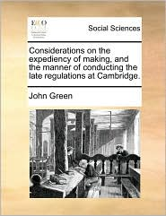 Considerations on the expediency of making, and the manner of conducting the late regulations at Cambridge. - John Green