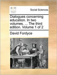 Dialogues concerning education. In two volumes. ... The third edition. Volume 1 of 2 - David Fordyce