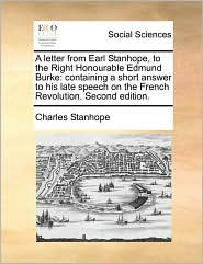 A Letter from Earl Stanhope, to the Right Honourable Edmund Burke: Containing a Short Answer to His Late Speech on the French Revolution. Second EDI - Charles Stanhope Earl Stanhope
