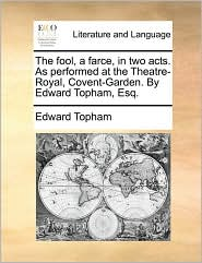 The Fool, a Farce, in Two Acts. as Performed at the Theatre-Royal, Covent-Garden. by Edward Topham, Esq.