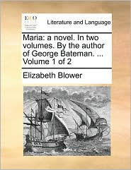 Maria: a novel. In two volumes. By the author of George Bateman. ... Volume 1 of 2 - Elizabeth Blower