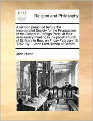 A sermon preached before the Incorporated Society for the Propagation of the Gospel in Foreign Parts; at their anniversary meeting in the parish church of St. Mary-le-Bow, on Friday February 19, 1762. By ... John Lord Bishop of Oxford. - John Hume