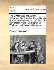 The whole tryal of Edward Coleman, Gent. at the Kings-Bench Bar, at Westminster, on the 27th of November, 1678. Dedicated to Wialliam [sic] Greg, in Newgate, ... - Edward  Coleman