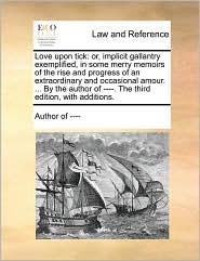 Love upon tick: or, implicit gallantry exemplified, in some merry memoirs of the rise and progress of an extraordinary and occasional amour. ... By the author of ----. The third edition, with additions. - Author of ----