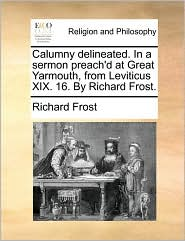 Calumny delineated. In a sermon preach'd at Great Yarmouth, from Leviticus XIX. 16. By Richard Frost. - Richard Frost