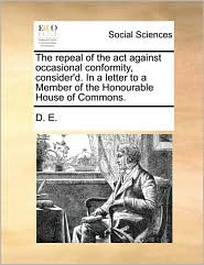 The repeal of the act against occasional conformity, consider'd. In a letter to a Member of the Honourable House of Commons. - D. E.