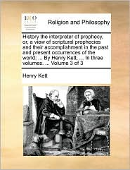History the interpreter of prophecy, or, a view of scriptural prophecies and their accomplishment in the past and present occurrences of the world; ... By Henry Kett, ... In three volumes. ... Volume 3 of 3 - Henry Kett