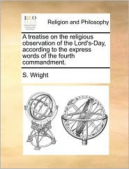 A treatise on the religious observation of the Lord's-Day, according to the express words of the fourth commandment. - S. Wright