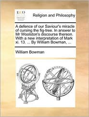 A defence of our Saviour's miracle of cursing the fig-tree. In answer to Mr Woolston's discourse thereon. With a new interpretation of Mark xi. 13. ... By William Bowman, ... - William Bowman