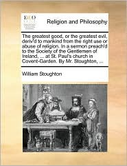 The greatest good, or the greatest evil, deriv'd to mankind from the right use or abuse of religion. In a sermon preach'd to the Society of the Gentlemen of Ireland, . at St. Paul's church in Covent-Garden. By Mr. Stoughton, . - William Stoughton