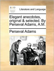 Elegant anecdotes, original & selected. By Perseval Adams, A.M. - Perseval Adams