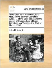 The trial of John Motherhill, for a rape, on the body of Catherine Wade, ... at the Lent assizes for the county of Sussex, held at East Grinstead, on Tuesday, the 21st of March, 1786. - John Motherhill