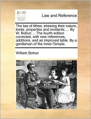 The law of tithes; shewing their nature, kinds, properties and incidents; ... By W. Bohun ... The fourth edition corrected, with new references, additions, and an improved table. By a gentleman of the Inner-Temple. - William Bohun