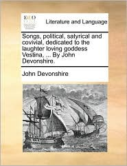 Songs, political, satyrical and covivial, dedicated to the laughter loving goddess Vestina, ... By John Devonshire. - John Devonshire