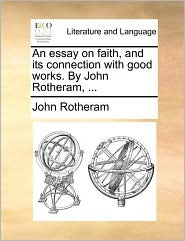 An essay on faith, and its connection with good works. By John Rotheram, ... - John Rotheram