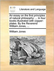 An essay on the first principles of natural philosophy: . In four books illustrated with copper-plates. By the Reverend William Jones, . - William Jones