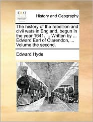 The history of the rebellion and civil wars in England, begun in the year 1641. . Written by. Edward Earl of Clarendon, . Volume the second. - Edward Hyde