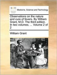 Observations on the nature and cure of fevers. By William Grant, M.D. The third edition. In two volumes. ... Volume 2 of 2 - William Grant
