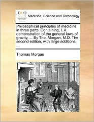 Philosophical principles of medicine, in three parts. Containing, I. A demonstration of the general laws of gravity, ... By Tho. Morgan, M.D. The second edition, with large additions ... - Thomas Morgan