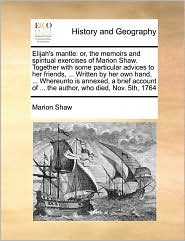 Elijah's mantle: or, the memoirs and spiritual exercises of Marion Shaw. Together with some particular advices to her friends, . Written by her own hand, . Whereunto is annexed, a brief account of. the author, who died, Nov. 5th, 1764 - Marion Shaw