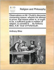Observations on Mr. Chubb's discourse concerning reason: wherein his attempt to prove, that reason either is, or ought to be, a sufficient guide in matters of religion, is consider'd; . By Anthony Bliss, A.M. Vicar of Portsmouth. - Anthony Bliss
