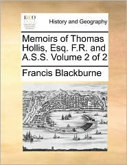 Memoirs of Thomas Hollis, Esq. F.R. and A.S.S. Volume 2 of 2 - Francis Blackburne