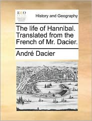 The Life of Hannibal. Translated from the French of Mr. Dacier. - Andre Dacier