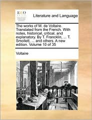 The works of M. de Voltaire. Translated from the French. With notes, historical, critical, and explanatory. By T. Francklin, ... T. Smollett, ... and others. A new edition. Volume 10 of 35 - Voltaire