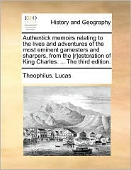 Authentick memoirs relating to the lives and adventures of the most eminent gamesters and sharpers, from the [r]estoration of King Charles. ... The third edition. - Theophilus. Lucas