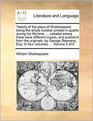 Twenty of the plays of Shakespeare, being the whole number printed in quarto during his life-time, . collated where there were different copies, and publish'd from the originals, by George Steevens, Esq; In four volumes. . Volume 2 of 6 - William Shakespeare