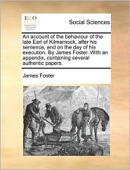 An account of the behaviour of the late Earl of Kilmarnock, after his sentence, and on the day of his execution. By James Foster. With an appendix, containing several authentic papers. - James Foster