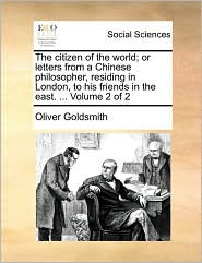 The citizen of the world; or letters from a Chinese philosopher, residing in London, to his friends in the east. . Volume 2 of 2 - Oliver Goldsmith