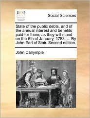 State of the public debts, and of the annual interest and benefits paid for them; as they will stand on the 5th of January, 1783. ... By John Earl of Stair. Second edition. - John Dalrymple