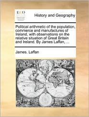 Political arithmetic of the population, commerce and manufactures of Ireland, with observations on the relative situation of Great Britain and Ireland. By James Laffan, ... - James. Laffan