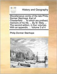 Miscellaneous works of the late Philip Dormer Stanhope, Earl of Chesterfield: . To which are prefixed, memoirs of his life, . By M. Maty, . The second edition, in four volumes. With an appendix, . Volume 3 of 4 - Philip Dormer Stanhope