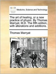 The art of healing, or a new practice of physic. By Thomas Marryat, M.D. The fifth edition, with alterations and additions. - Thomas Marryat