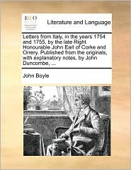 Letters from Italy, in the years 1754 and 1755, by the late Right Honourable John Earl of Corke and Orrery. Published from the originals, with explanatory notes, by John Duncombe, ... - John Boyle