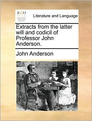 Extracts from the latter will and codicil of Professor John Anderson. - John Anderson