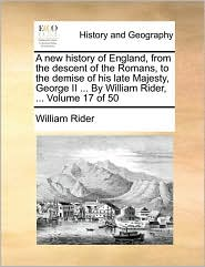 A new history of England, from the descent of the Romans, to the demise of his late Majesty, George II ... By William Rider, ... Volume 17 of 50 - William Rider