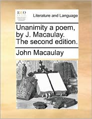 Unanimity a poem, by J. Macaulay. The second edition. - John Macaulay