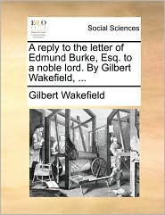 A reply to the letter of Edmund Burke, Esq. to a noble lord. By Gilbert Wakefield, ... - Gilbert Wakefield
