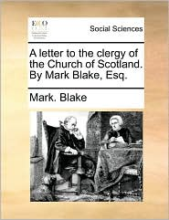A letter to the clergy of the Church of Scotland. By Mark Blake, Esq. - Mark. Blake