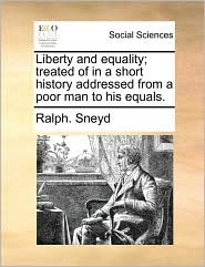 Liberty and equality; treated of in a short history addressed from a poor man to his equals. - Ralph. Sneyd