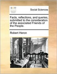 Facts, reflections, and queries, submitted to the consideration of the associated Friends of the People. - Robert Heron