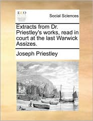 Extracts from Dr. Priestley's works, read in court at the last Warwick Assizes. - Joseph Priestley