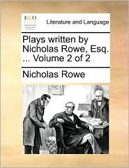 Plays Written by Nicholas Rowe, Esq. ... Volume 2 of 2