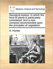 Georgical essays: in which the food of plants is particularly considered. And a new compost recommended upon the principles of vegetation. - A. Hunter
