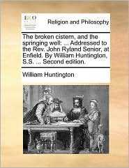 The broken cistern, and the springing well: ... Addressed to the Rev. John Ryland Senior, at Enfield. By William Huntington, S.S. ... Second edition. - William Huntington